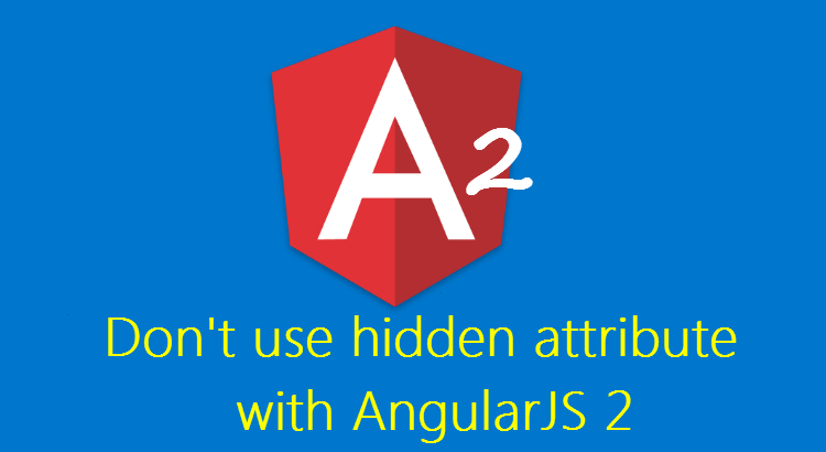 Don't use hidden attribute with Angular 2